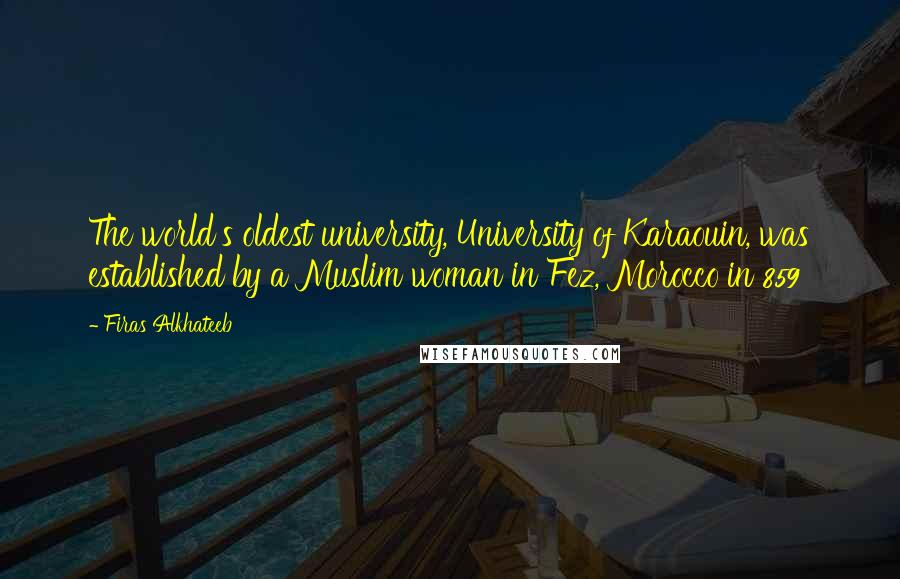 Firas Alkhateeb quotes: The world's oldest university, University of Karaouin, was established by a Muslim woman in Fez, Morocco in 859