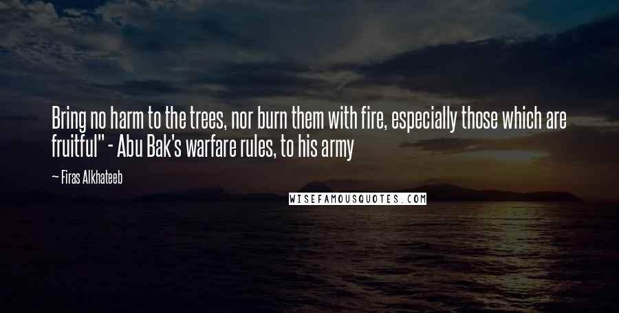 "Firas Alkhateeb quotes: Bring no harm to the trees, nor burn them with fire, especially those which are fruitful"" - Abu Bak's warfare rules, to his army"