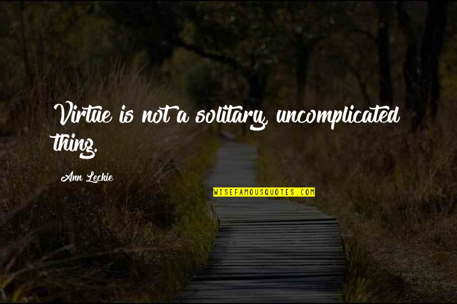 Fire Burning Love Quotes By Ann Leckie: Virtue is not a solitary, uncomplicated thing.