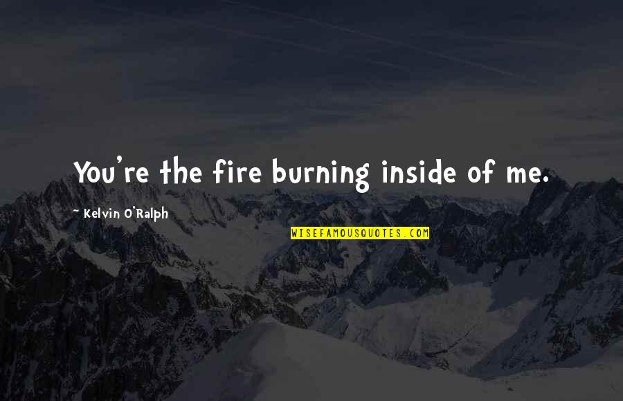 Fire Burning Love Quotes By Kelvin O'Ralph: You're the fire burning inside of me.