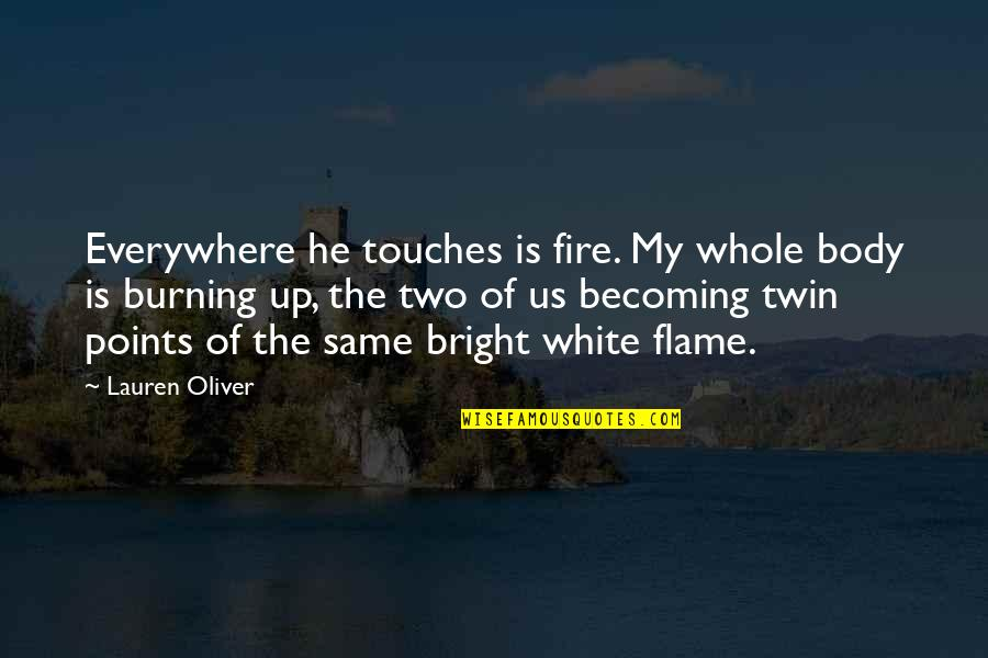 Fire Burning Love Quotes By Lauren Oliver: Everywhere he touches is fire. My whole body