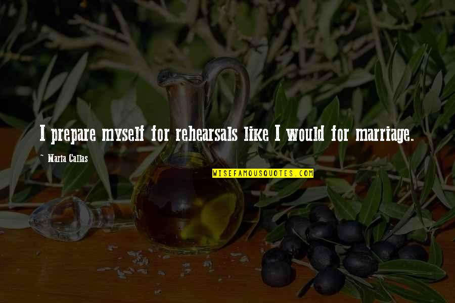 Fire Burning Love Quotes By Maria Callas: I prepare myself for rehearsals like I would