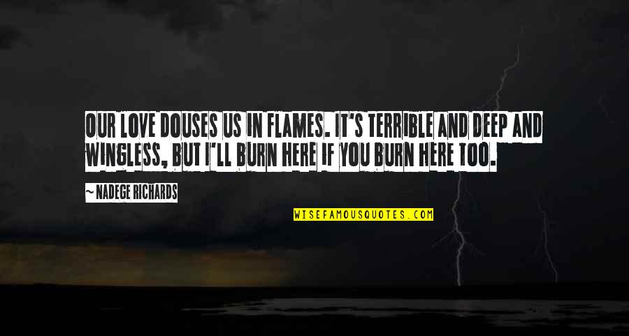 Fire Burning Love Quotes By Nadege Richards: Our love douses us in flames. It's terrible