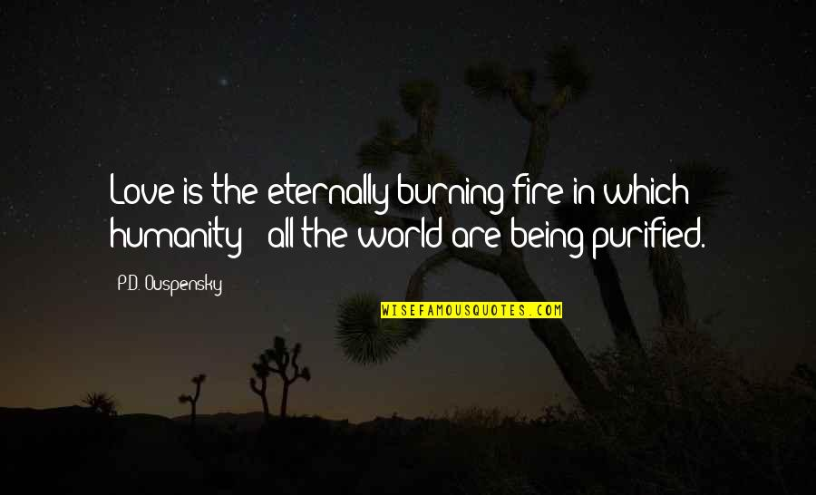 Fire Burning Love Quotes By P.D. Ouspensky: Love is the eternally burning fire in which