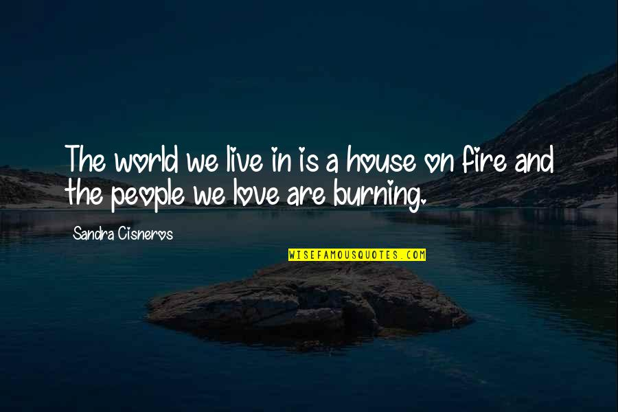 Fire Burning Love Quotes By Sandra Cisneros: The world we live in is a house