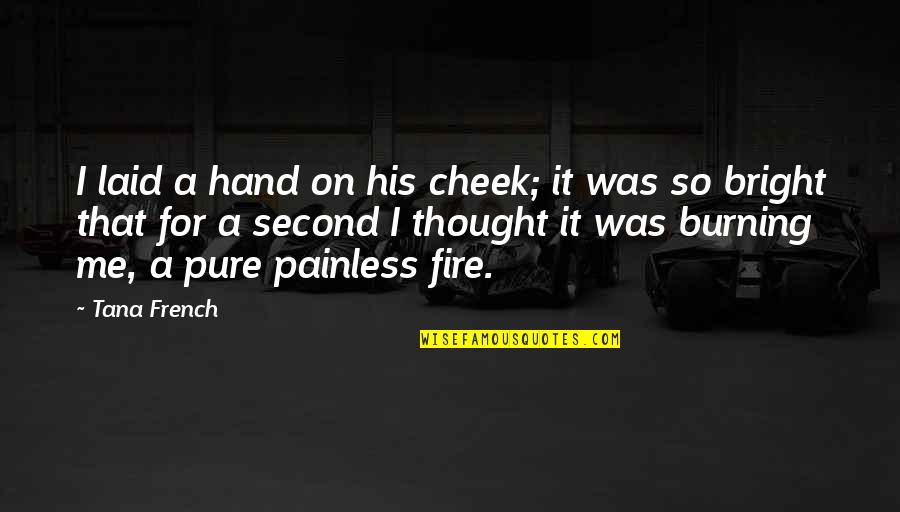 Fire Burning Love Quotes By Tana French: I laid a hand on his cheek; it
