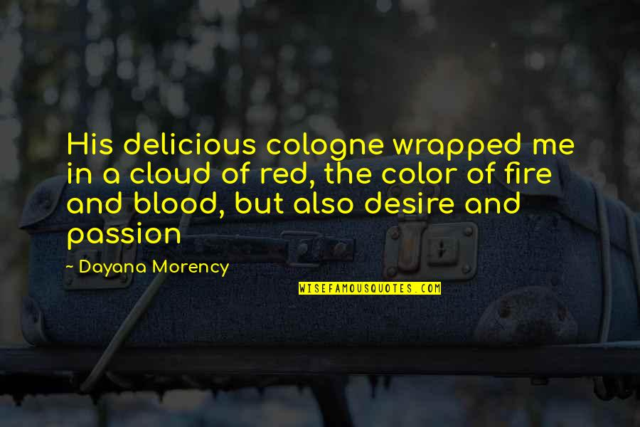 Fire Red Quotes By Dayana Morency: His delicious cologne wrapped me in a cloud