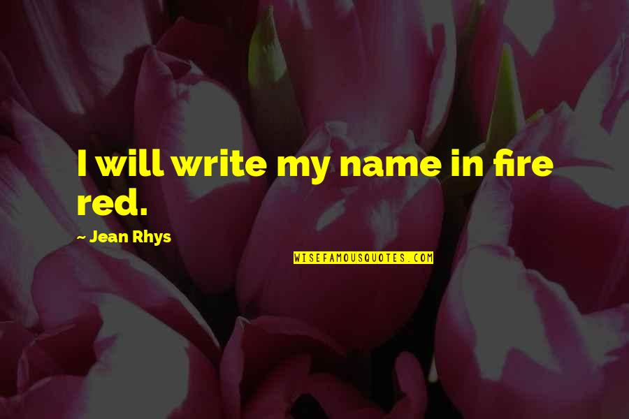 Fire Red Quotes By Jean Rhys: I will write my name in fire red.