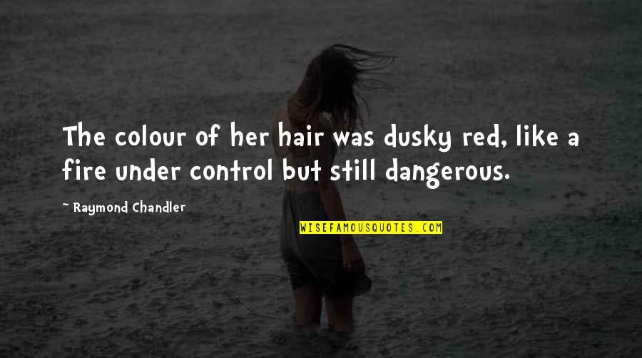 Fire Red Quotes By Raymond Chandler: The colour of her hair was dusky red,