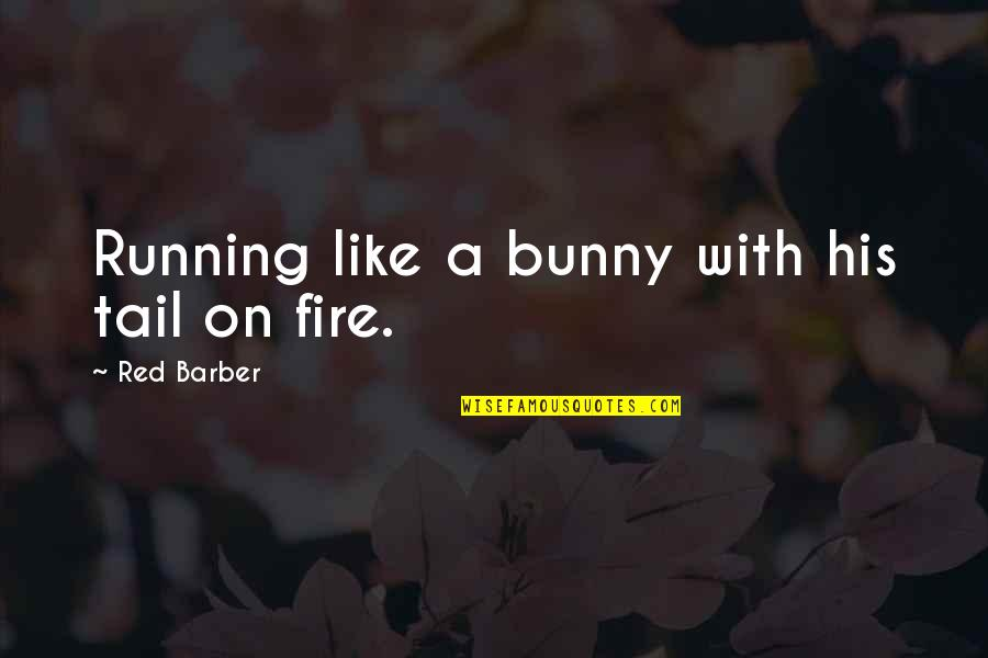 Fire Red Quotes By Red Barber: Running like a bunny with his tail on