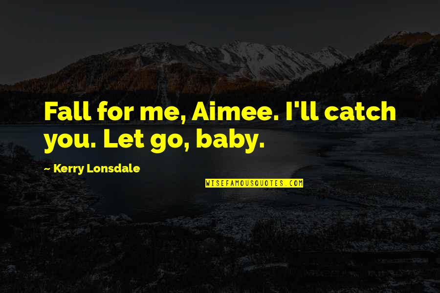 Fire Starters Quotes By Kerry Lonsdale: Fall for me, Aimee. I'll catch you. Let