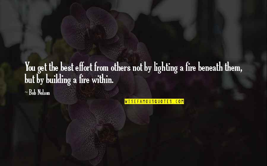Fire Within Quotes By Bob Nelson: You get the best effort from others not