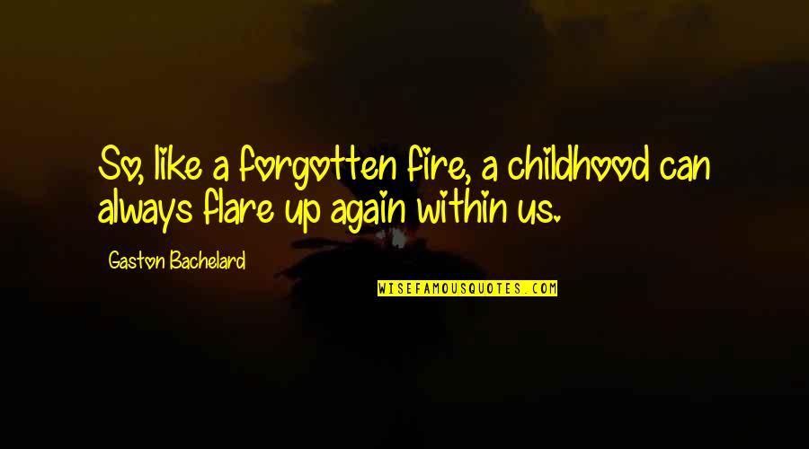 Fire Within Quotes By Gaston Bachelard: So, like a forgotten fire, a childhood can