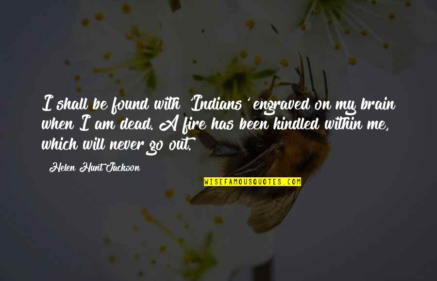 Fire Within Quotes By Helen Hunt Jackson: I shall be found with 'Indians' engraved on