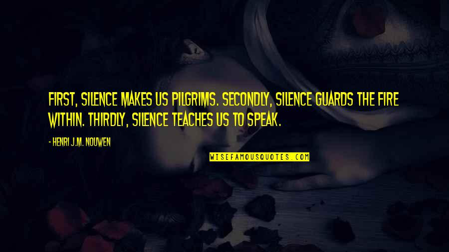 Fire Within Quotes By Henri J.M. Nouwen: First, silence makes us pilgrims. Secondly, silence guards