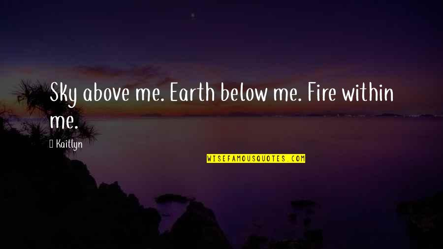Fire Within Quotes By Kaitlyn: Sky above me. Earth below me. Fire within