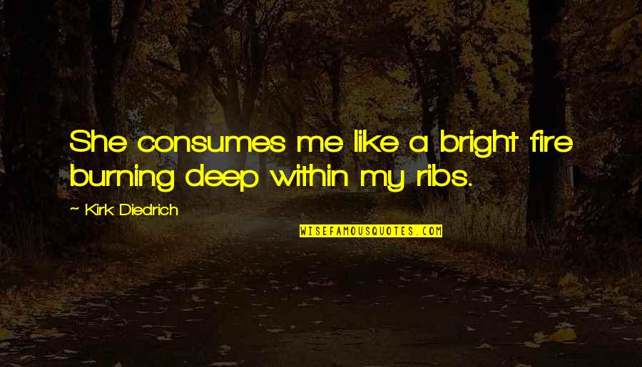 Fire Within Quotes By Kirk Diedrich: She consumes me like a bright fire burning
