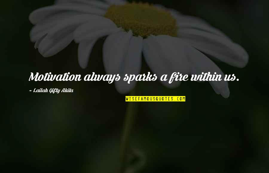 Fire Within Quotes By Lailah Gifty Akita: Motivation always sparks a fire within us.