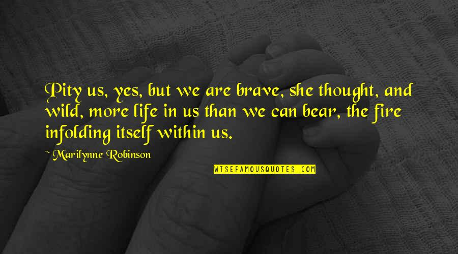 Fire Within Quotes By Marilynne Robinson: Pity us, yes, but we are brave, she