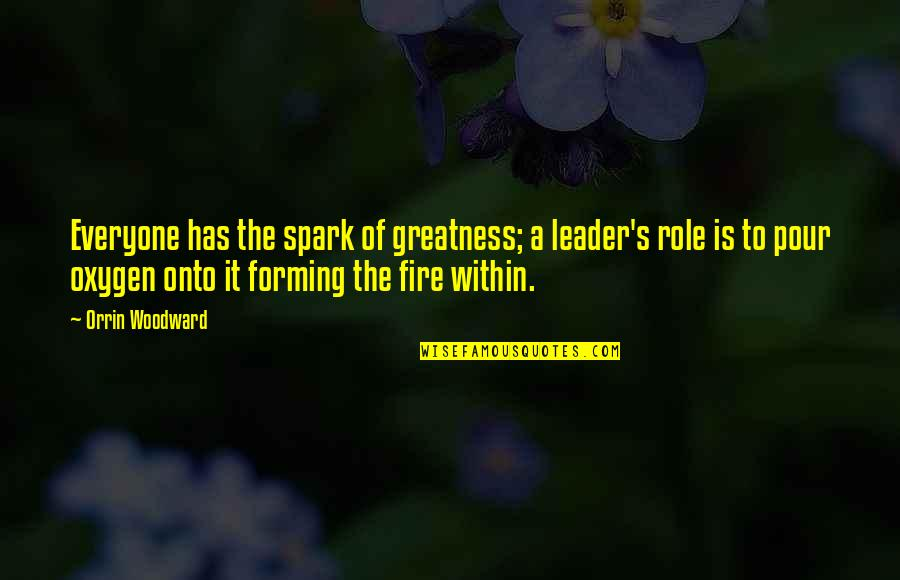 Fire Within Quotes By Orrin Woodward: Everyone has the spark of greatness; a leader's