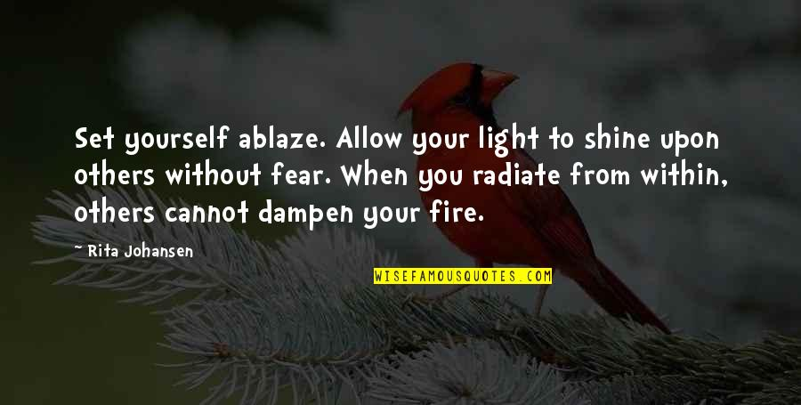 Fire Within Quotes By Rita Johansen: Set yourself ablaze. Allow your light to shine