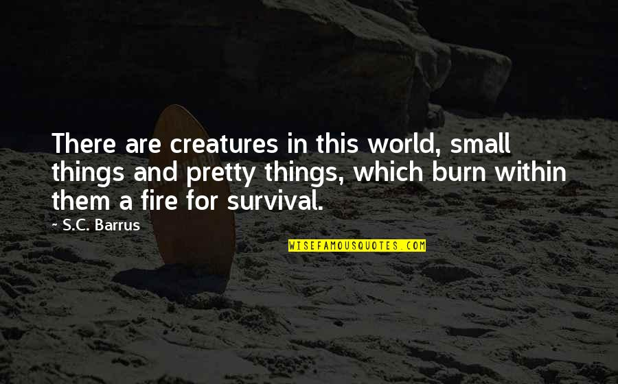 Fire Within Quotes By S.C. Barrus: There are creatures in this world, small things