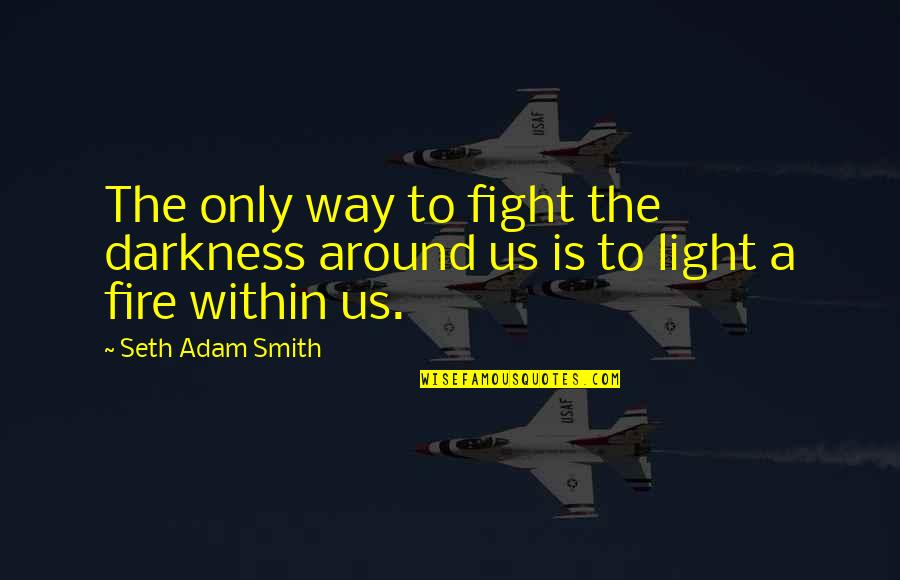 Fire Within Quotes By Seth Adam Smith: The only way to fight the darkness around