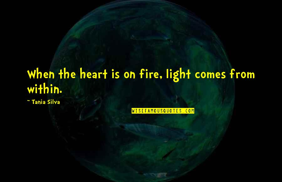Fire Within Quotes By Tania Silva: When the heart is on fire, light comes