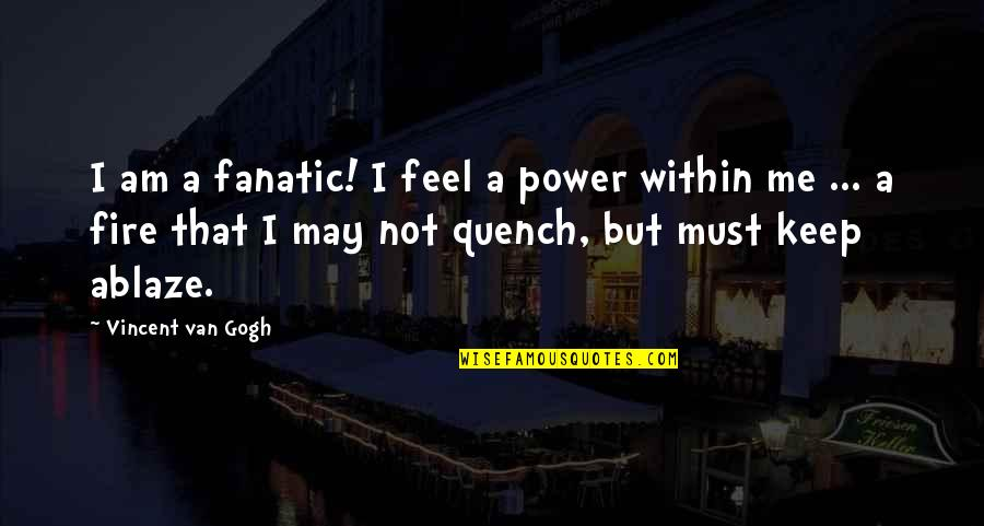 Fire Within Quotes By Vincent Van Gogh: I am a fanatic! I feel a power