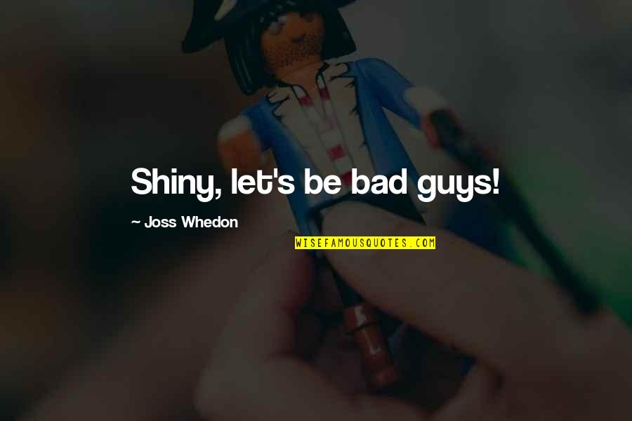 Firefly's Quotes By Joss Whedon: Shiny, let's be bad guys!