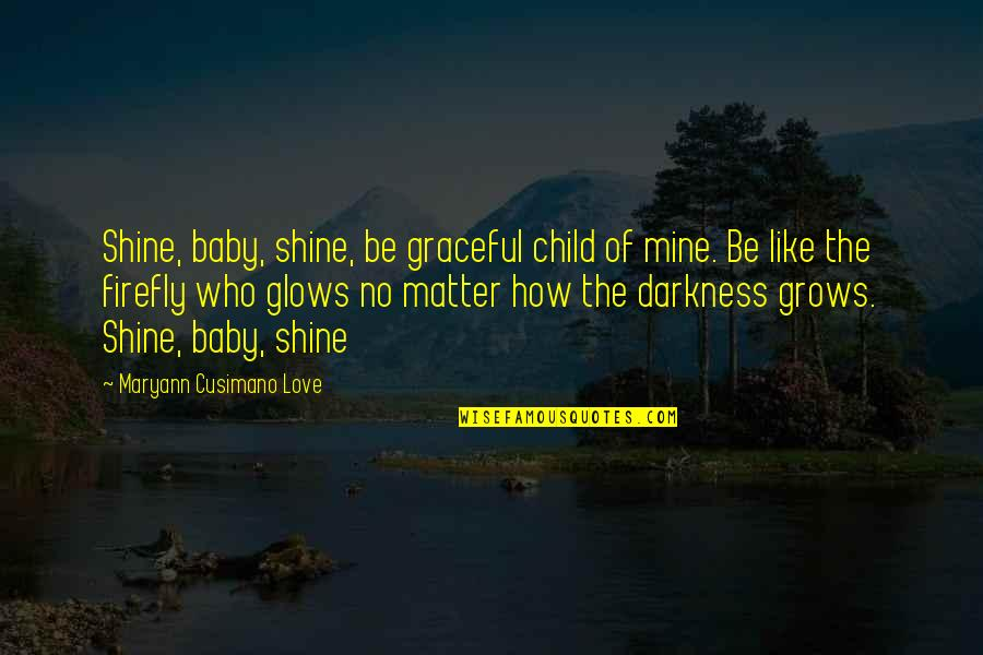 Firefly's Quotes By Maryann Cusimano Love: Shine, baby, shine, be graceful child of mine.