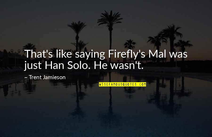 Firefly's Quotes By Trent Jamieson: That's like saying Firefly's Mal was just Han