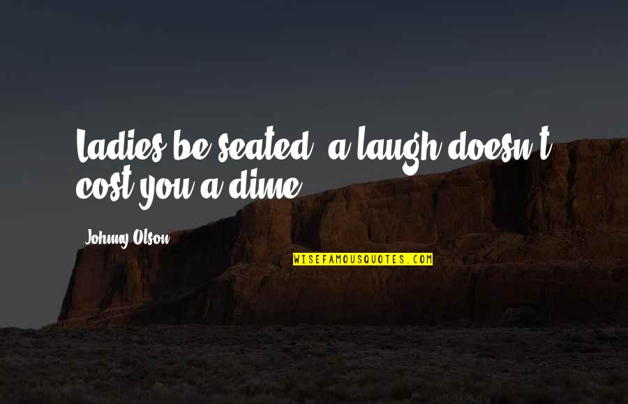 Firemy Quotes By Johnny Olson: Ladies be seated, a laugh doesn't cost you