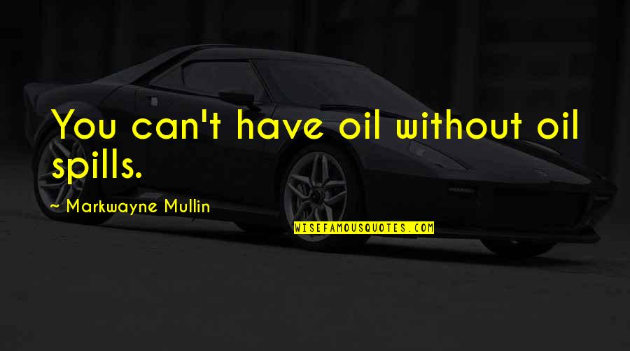 Firemy Quotes By Markwayne Mullin: You can't have oil without oil spills.