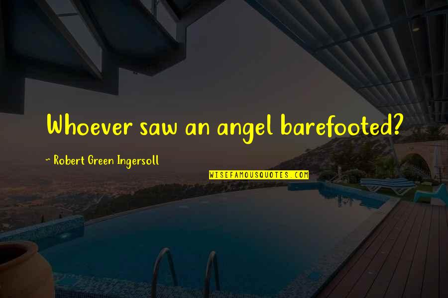 Firemy Quotes By Robert Green Ingersoll: Whoever saw an angel barefooted?