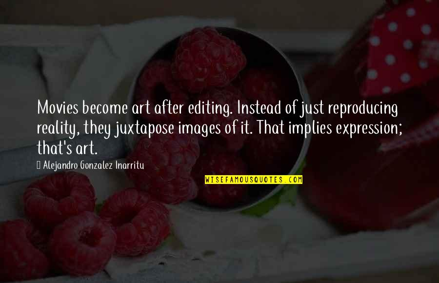 Firestarter Quotes By Alejandro Gonzalez Inarritu: Movies become art after editing. Instead of just