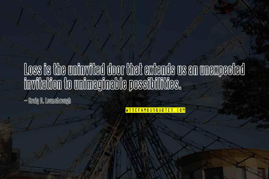 Fireworks And Friends Quotes By Craig D. Lounsbrough: Loss is the uninvited door that extends us