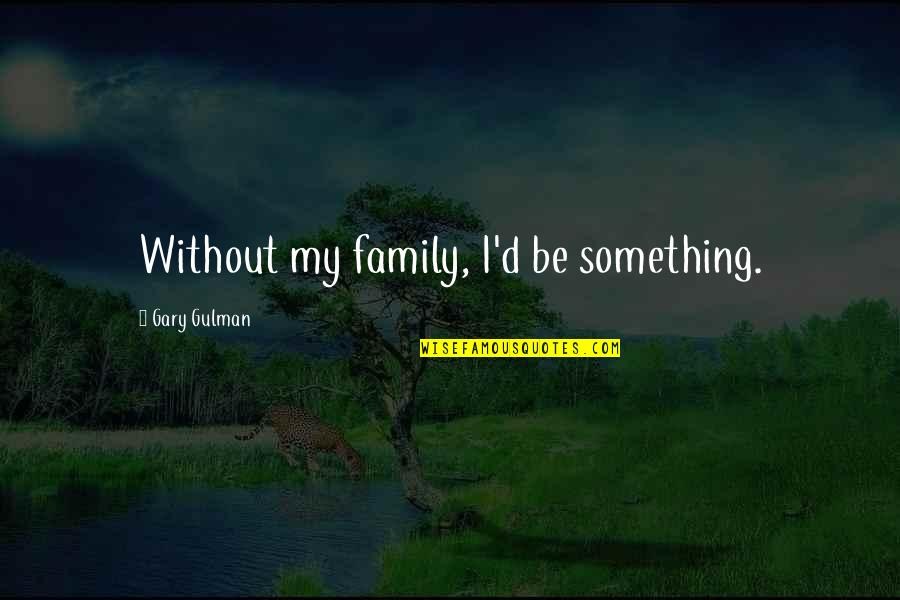 Firmus Quotes By Gary Gulman: Without my family, I'd be something.