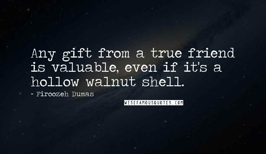 Firoozeh Dumas quotes: Any gift from a true friend is valuable, even if it's a hollow walnut shell.