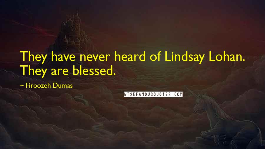 Firoozeh Dumas quotes: They have never heard of Lindsay Lohan. They are blessed.