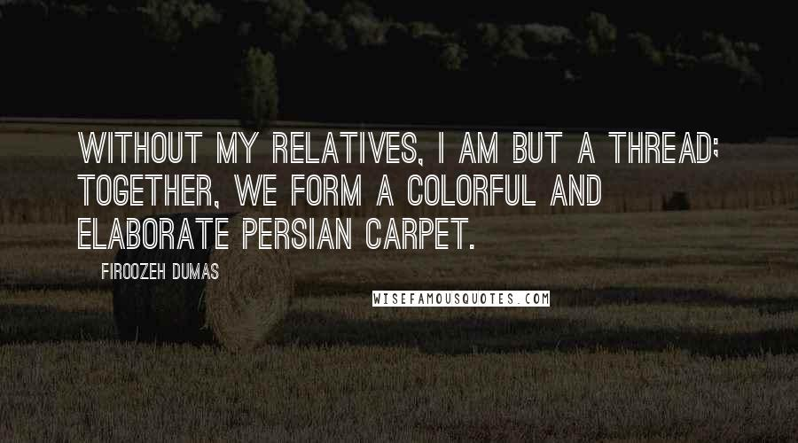Firoozeh Dumas quotes: Without my relatives, I am but a thread; together, we form a colorful and elaborate Persian carpet.