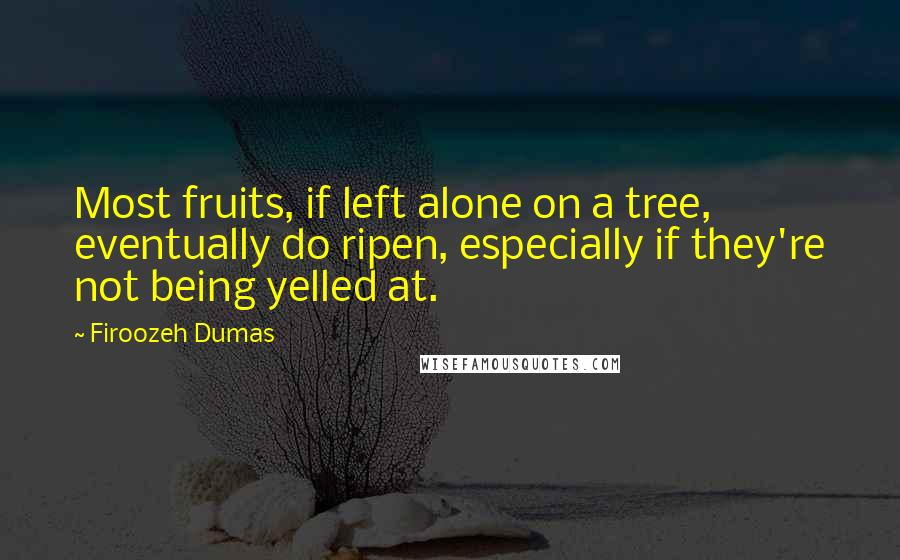 Firoozeh Dumas quotes: Most fruits, if left alone on a tree, eventually do ripen, especially if they're not being yelled at.
