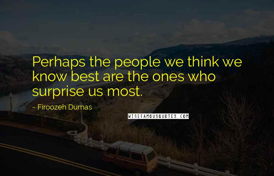 Firoozeh Dumas quotes: Perhaps the people we think we know best are the ones who surprise us most.