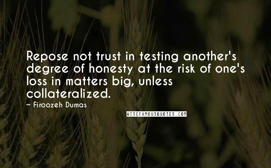 Firoozeh Dumas quotes: Repose not trust in testing another's degree of honesty at the risk of one's loss in matters big, unless collateralized.