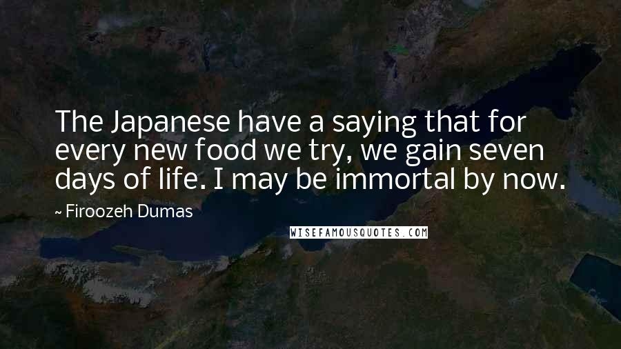 Firoozeh Dumas quotes: The Japanese have a saying that for every new food we try, we gain seven days of life. I may be immortal by now.