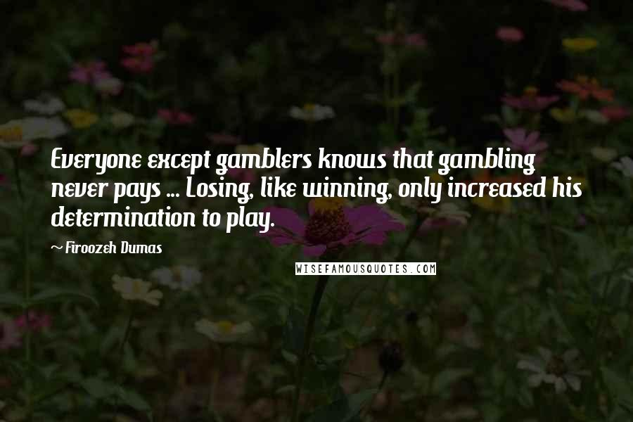 Firoozeh Dumas quotes: Everyone except gamblers knows that gambling never pays ... Losing, like winning, only increased his determination to play.