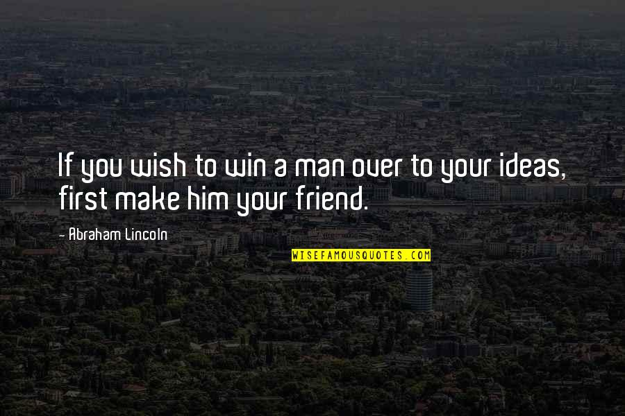 First Best Friend Quotes By Abraham Lincoln: If you wish to win a man over