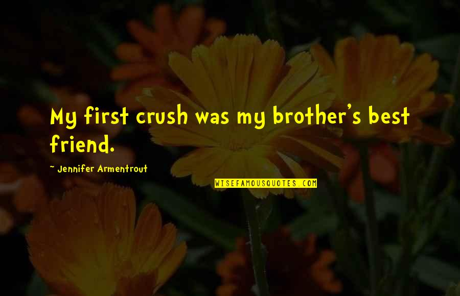 First Best Friend Quotes By Jennifer Armentrout: My first crush was my brother's best friend.