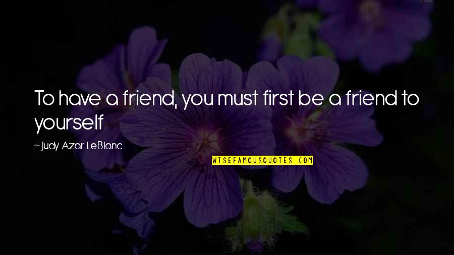 First Best Friend Quotes By Judy Azar LeBlanc: To have a friend, you must first be
