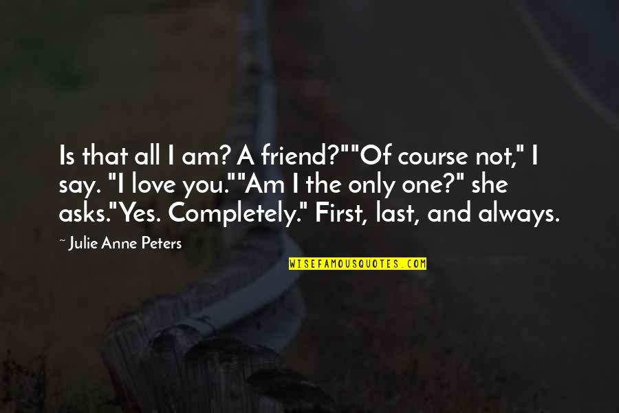 """First Best Friend Quotes By Julie Anne Peters: Is that all I am? A friend?""""""""Of course"""